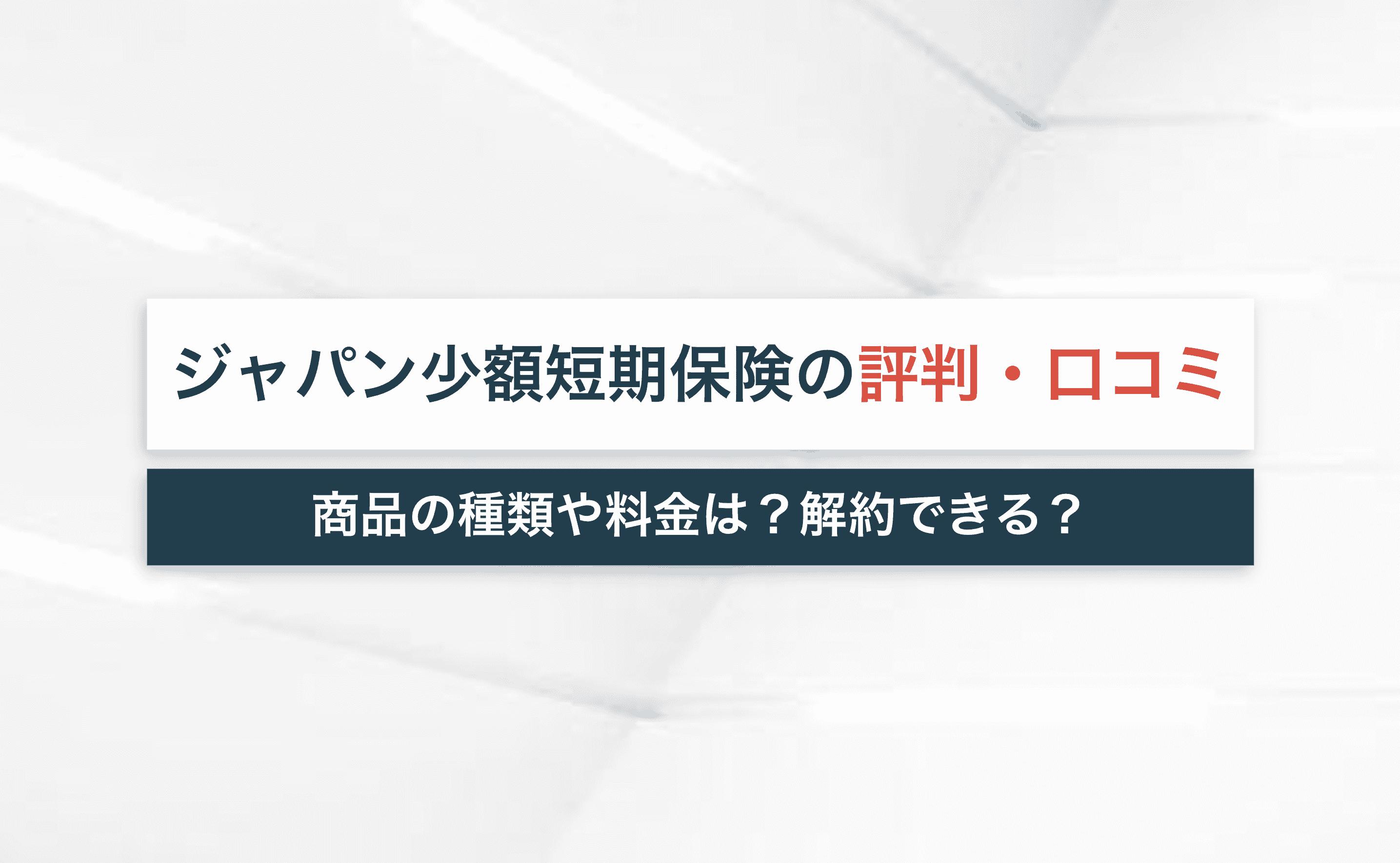 ジャパン少額短期保険の評判・口コミを紹介!商品の種類や料金は?【解約手続きは?】