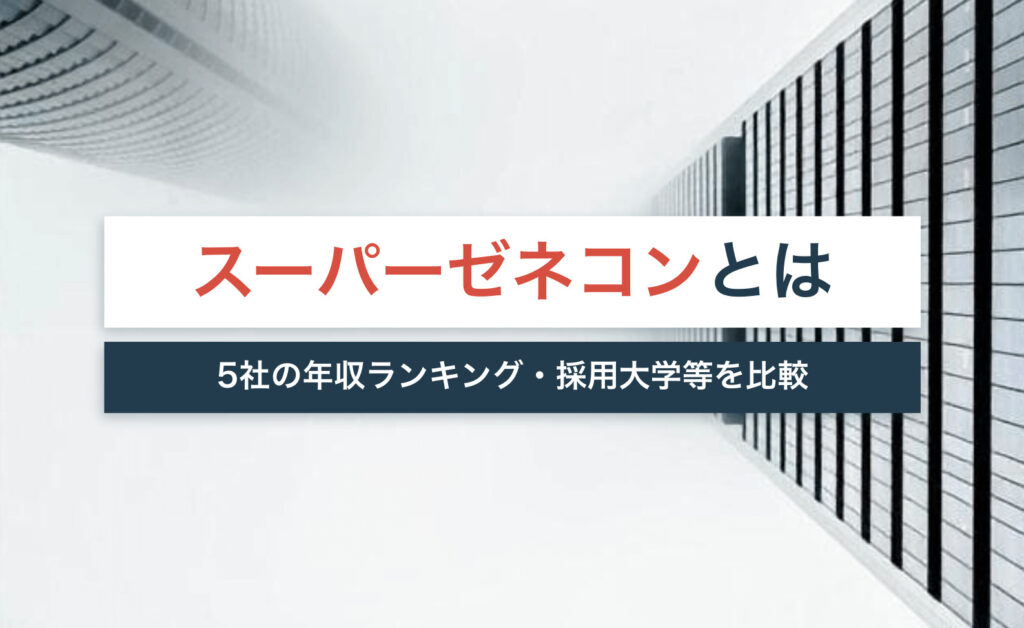 スーパーゼネコンとは?5社の年収ランキング・採用大学等を比較して解説!