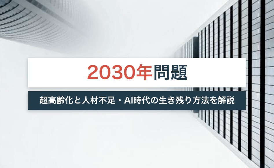 2030年問題とは?超高齢化と人材不足・AI時代の生き残り対策を解説!